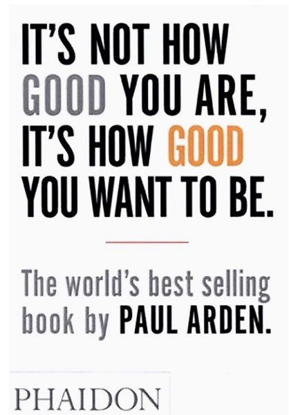 It's Not How Good You Are, It's How Good You Want To Be by Paul Arden - best self help books for creative people & artists